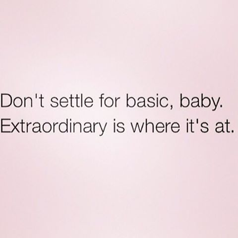 Don't settle for anything less than what you want, or else you'll never get the result you want.