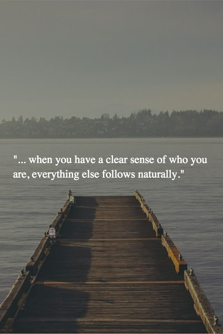 """... when you have a clear sense of who you are, everything else follows naturally."" -"
