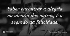 Saber encontrar a alegria na alegria dos outros, é o segredo da felicidade. — Georges Bernanos