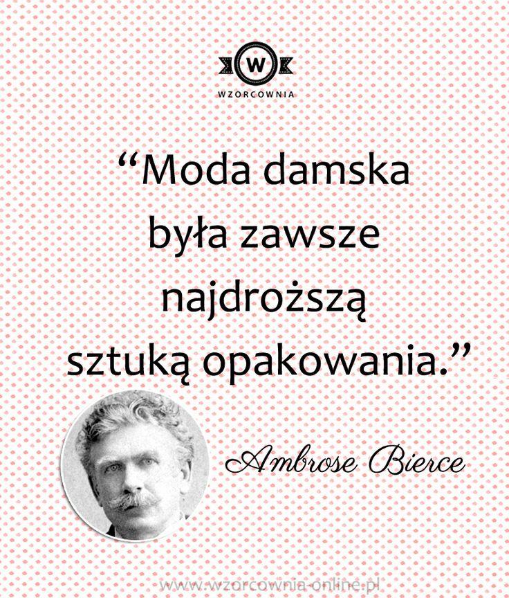 """""""Moda damska była zawsze najdroższą sztuką  opakowania."""" #Ambrose #Bierce #moda #cytaty #wzorcownia #wordsofwisdom"""