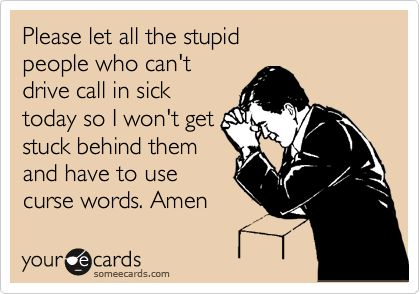 Funny Somewhat Topical Ecard: Please let all the stupid people who can't drive call in sick today so I won't get stuck behind them and have to use curse words. Amen.