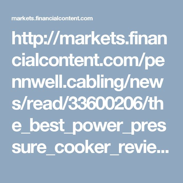 http://markets.financialcontent.com/pennwell.cabling/news/read/33600206/the_best_power_pressure_cooker_reviews_center_website_launched