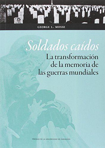 Soldados caídos : la transformación de la memoria de las guerras mundiales, 2016 http://absysnetweb.bbtk.ull.es/cgi-bin/abnetopac01?TITN=549236