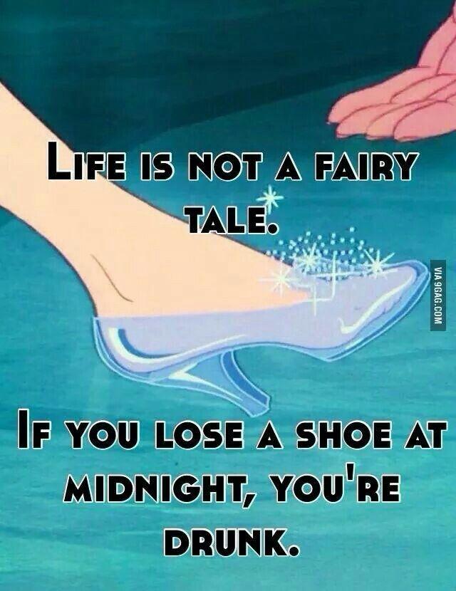 La vida no es un cuento de hadas.  Si pierdes un zapato a media noches... estás borrach@