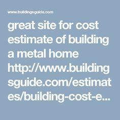 great site for cost estimate of building a metal home http://www.buildingsguide.com/estimates/building-cost-estimate.php