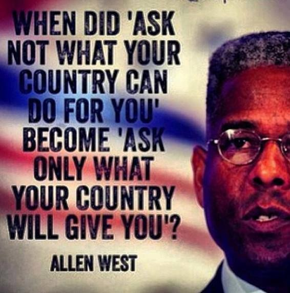 "When did ""ask not what your country can do for you"" become ""ask only what your country will give you?"" Allen West"