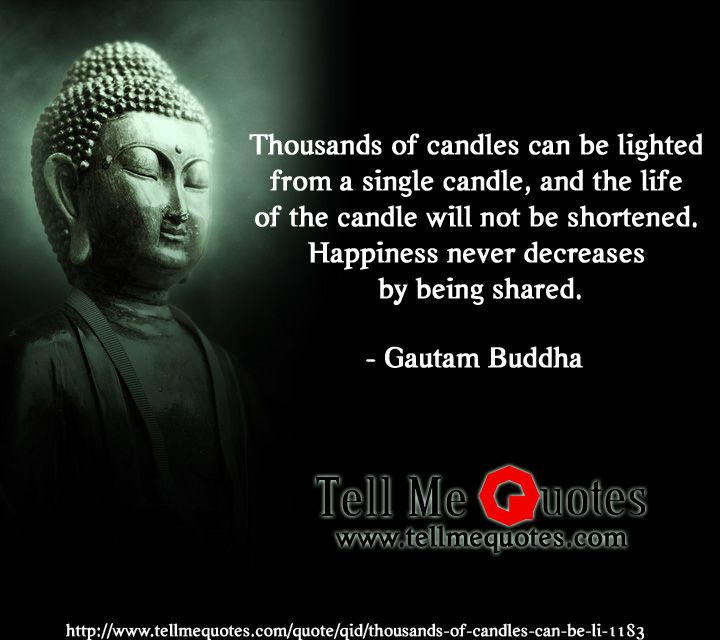Thousands of candles can be lighted from a single candle, and the life of the candle will not be shortened. Happiness never decreases by being shared. | Gautam Buddha Quotes