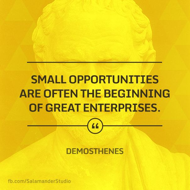 """Small opportunities are often the beginning of great enterprises."" Demosthenes"