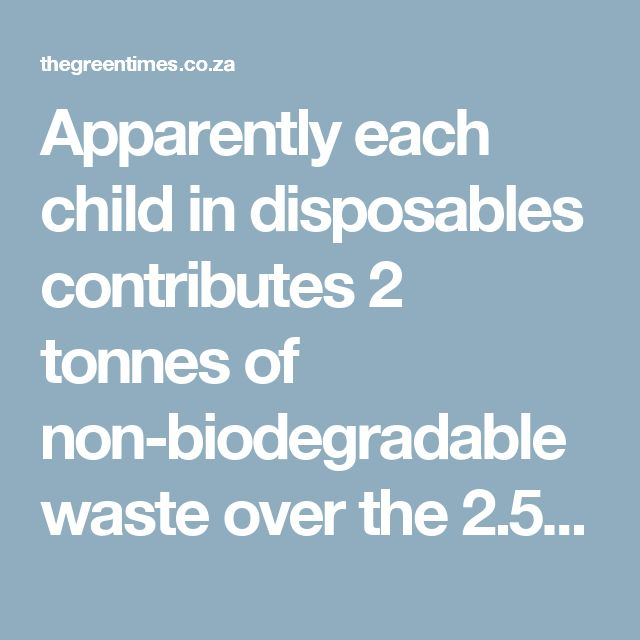 Apparently each child in disposables contributes 2 tonnes of non-biodegradable waste over the 2.5 years they are in nappies. Here they take up to 500 years to break down, and contribute to toxic leachate juices, which often drain through to the groundwater. Even if they're captured in special waterproof linings these leachates are chemically treated in order to make them disposable – again into the environment. Plus chemicals and add the footprint of mining and manufacturing these chemicals.