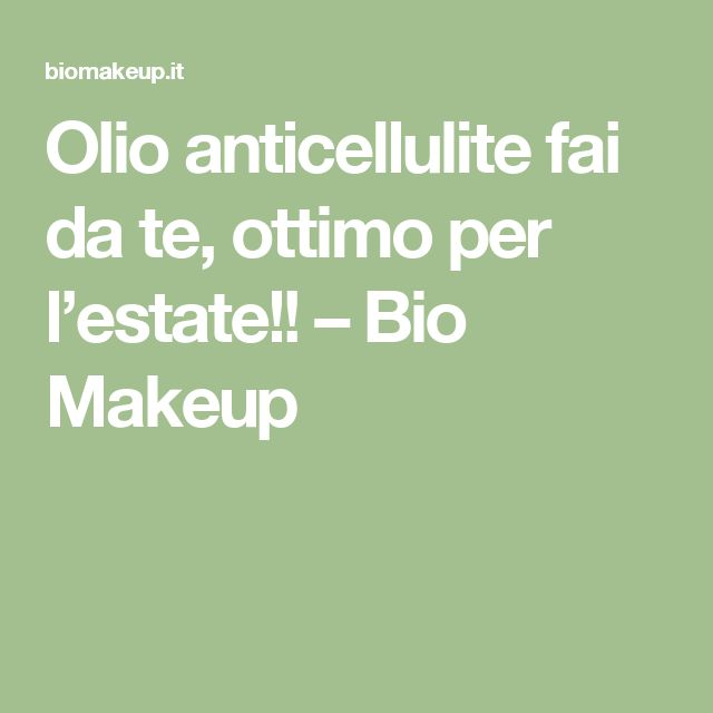 Olio anticellulite fai da te, ottimo per l'estate!! – Bio Makeup