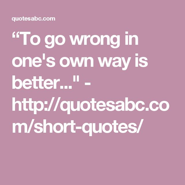 """""""To go wrong in one's own way is better..."""" - http://quotesabc.com/short-quotes/"""