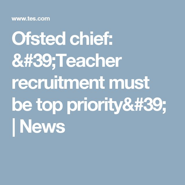 Ofsted chief: 'Teacher recruitment must be top priority' | News