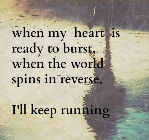 """""""When my heart is ready to burst, when te world spins in reverse, I'll keep running"""". James Bay - Running."""