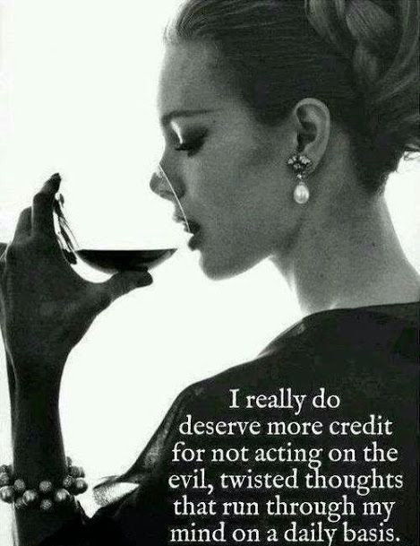 I really do deserve credit for not acting on the evil, twisted thoughts that run through my mind on a daily basis.