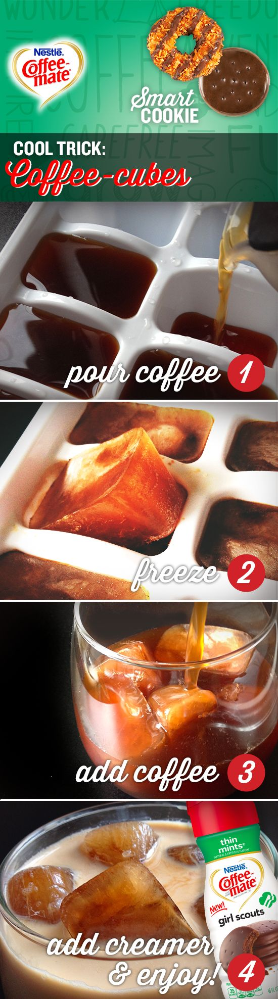 Keep your iced coffee cold without watering it down. Make coffee ice cubes! First, pour brewed coffee into ice cubes trays and freeze. Once frozen, pop coffee cubes into a cup and add cold coffee. Stir in your favorite Coffee-mate® Girl Scouts® flavored creamer and enjoy! #CMSmartCookie