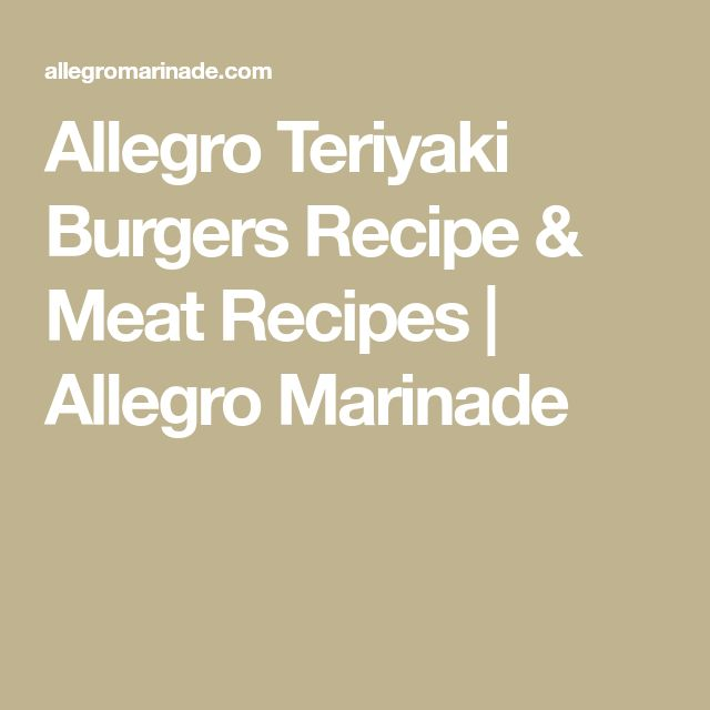 Allegro Teriyaki Burgers Recipe & Meat Recipes | Allegro Marinade