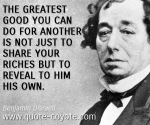quotes - The greatest good you can do for another is not just to share your riches but to reveal to him his own.