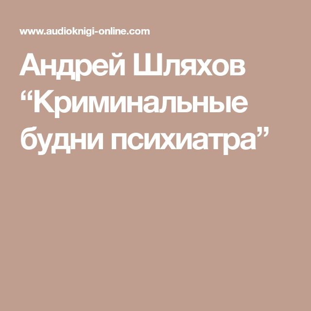 """Андрей Шляхов """"Криминальные будни психиатра"""""""