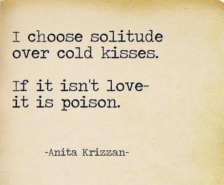 """""""I choose solitude over cold kisses. If it isn't love- it is poison."""""""