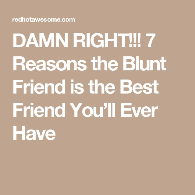 DAMN RIGHT!!! 7 Reasons the Blunt Friend is the Best Friend You'll Ever Have