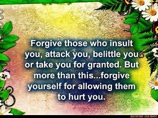 forgive those who insult you, attack you, belittle you, or take you for granted