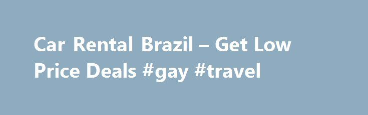 Car Rental Brazil – Get Low Price Deals #gay #travel http://malaysia.remmont.com/car-rental-brazil-get-low-price-deals-gay-travel/  #cheap cars rental # Brazil Cars Hire- Affordable Deals in Brazil ExperiencethebestofBrazilwithacarrental. Brazil C