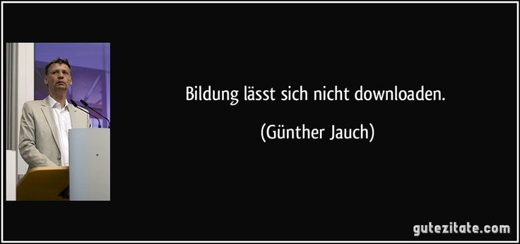 Bildung lässt sich nicht downloaden. (Günther Jauch)