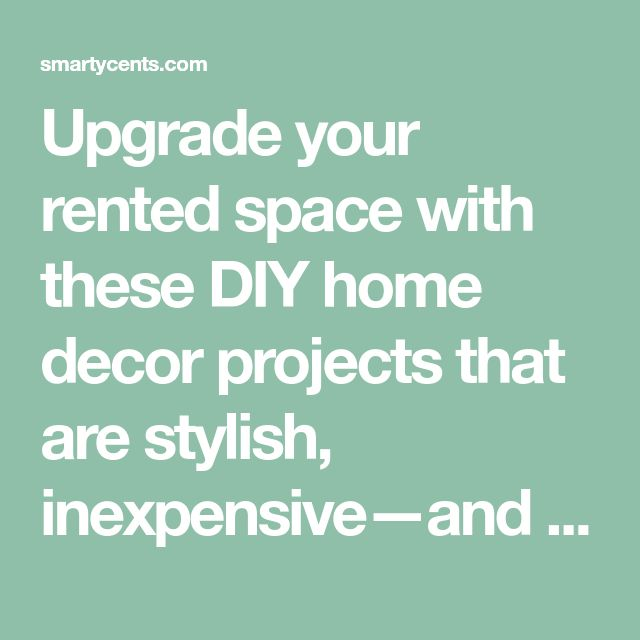 Upgrade your rented space with these DIY home decor projects that are stylish, inexpensive—and wonderfully temporary.