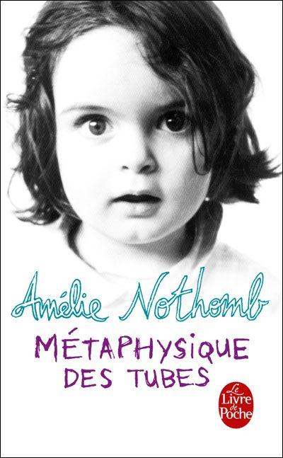 Métaphysique des tubes, Amélie Nothomb // Et ça c'est LE livre à lire!