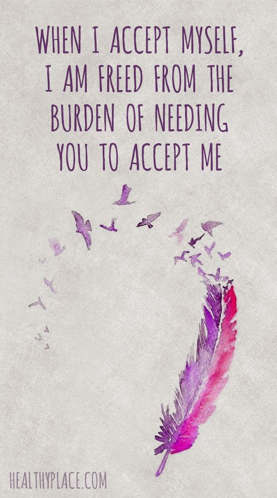 Positive Quote: When I accept myself, I am freed from the burden of needing you to accept me. www.HealthyPlace.com