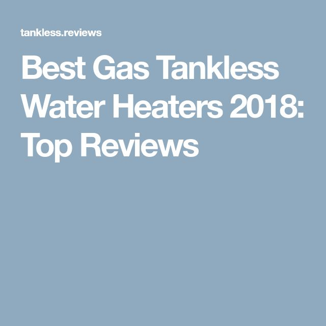Best Gas Tankless Water Heaters 2018: Top Reviews