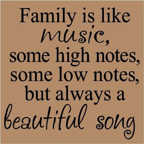 Family is like music, some high notes, some low notes, but always a beautiful song