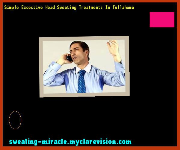 Simple Excessive Head Sweating Treatments In Tullahoma 113717 - Your Body to Stop Excessive Sweating In 48 Hours - Guaranteed!
