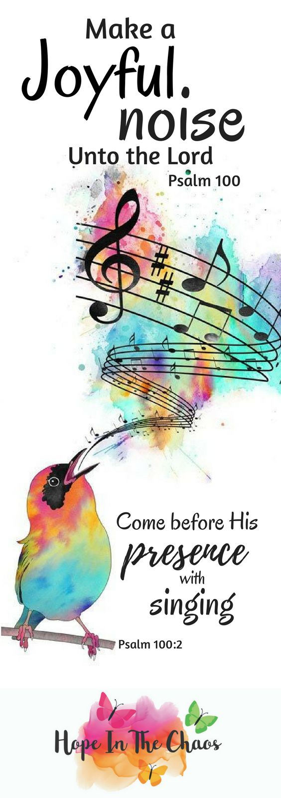 Make a joyful noise unto the Lord, and come before His presence with singing. What a beautiful picture of the relationship He wishes to have with us.