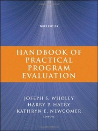 Handbook of Practical Program Evaluation (PRINT VERSION) http://biblioteca.cepal.org/record=b1252232~S0*spi The book is designed to enable students of public policy, policymakers and mangers to obtain useful information and conduct successful systematic evaluations, even under tight resource constraints. This text presents a wide variety of approaches to evaluation through brief, authoritative articles by top academics and practitioners.