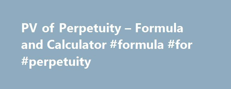 PV of Perpetuity – Formula and Calculator #formula #for #perpetuity http://delaware.remmont.com/pv-of-perpetuity-formula-and-calculator-formula-for-perpetuity/  # PV of Perpetuity A perpetuity is a type of annuity that receives an infinite amount of periodic payments. An annuity is a financial instrument that pays consistent periodic payments. As with any annuity, the perpetuity value formula sums the present value of future cash flows. Common examples of when the perpetuity value formula is…
