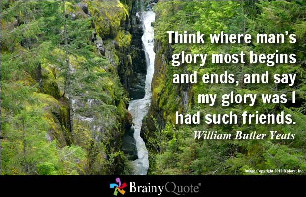 Think where man's glory most begins and ends, and say my glory was I had such friends. - William Butler Yeats at BrainyQuote Mobile