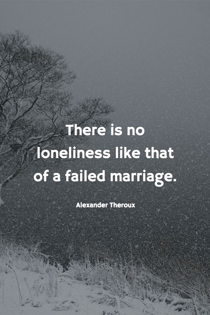 """There is no loneliness like that of a failed marriage."" —Alexander Theroux"