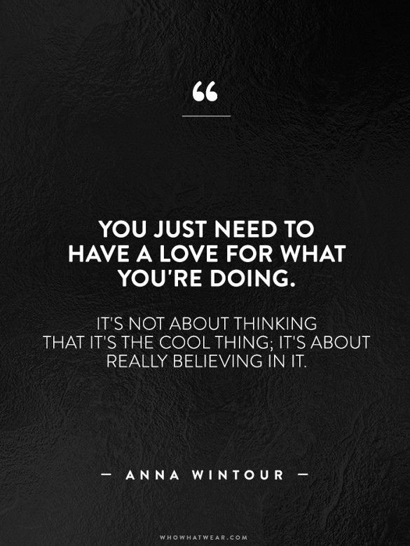 Love what you do. // Anna Wintour #WWWQuotestoLiveBy