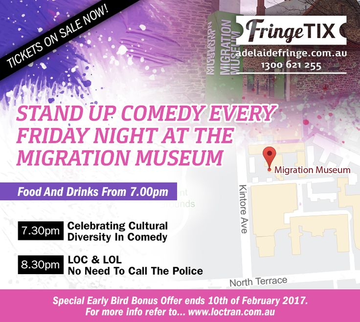 ADELAIDE FRINGE 2017 TICKETS ON SALE NOW!  Stand Up Comedy Every Friday Night At The Migration Museum During The Adelaide Fringe 2017  Food And Drinks From 7.00pm  7.30pm Celebrating Cultural Diversity In Comedy https://www.adelaidefringe.com.au/fringetix/stand-up-comedy-every-friday-night-at-the-migration-museum  8.30pm LOC & LOL - No Need To Call The Police https://www.adelaidefringe.com.au/fringetix/loc-lol-no-need-to-call-the-police  For more info... http://loctran.com.au/