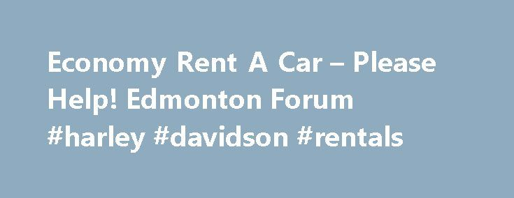 Economy Rent A Car – Please Help! Edmonton Forum #harley #davidson #rentals http://rentals.remmont.com/economy-rent-a-car-please-help-edmonton-forum-harley-davidson-rentals/  #economy rental car # Economy Rent A Car – Please Help! I can t comment on the one in Edmonton, as I always use one of the major companies. However, here s a post from an ongoing discussion about the same company s Toronto location. Not saying Edmonton s is as bad, but you mightContinue readingTitled as follows…