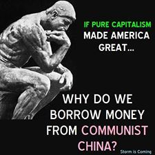If pure capitalism made America great...why do we borrow money from Communist China?