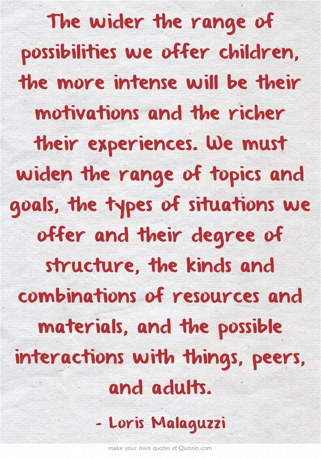 The wider the range of possibilities we offer children, the more intense will be their motivations and the richer their experiences. We must widen the range of topics and goals, the types of situations we offer and their degree of structure, the kinds and combinations of resources and materials, and the possible interactions with things, peers, and adults.