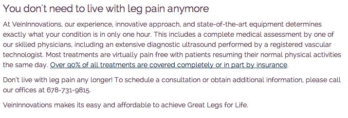 Most people are unaware that their insurance company is likely to provide treatment coverage for Chronic Venous Insufficiency. The proper diagnosis and severity analysis of any leg vein disorder should be made with an intensive physical examination and diagnostic ultrasound, despite symptoms or severity.