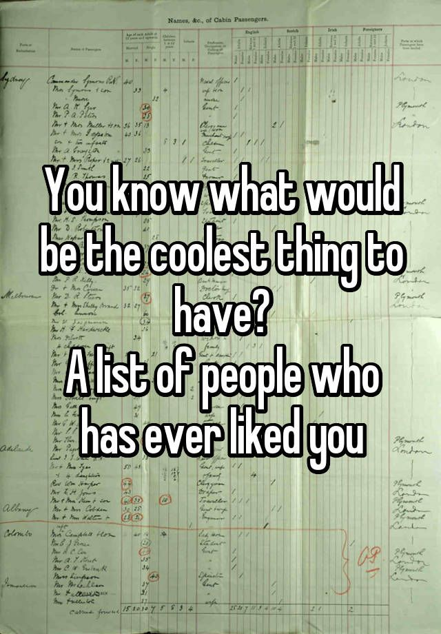 You know what would be the coolest thing to have? A list of people who has ever liked you