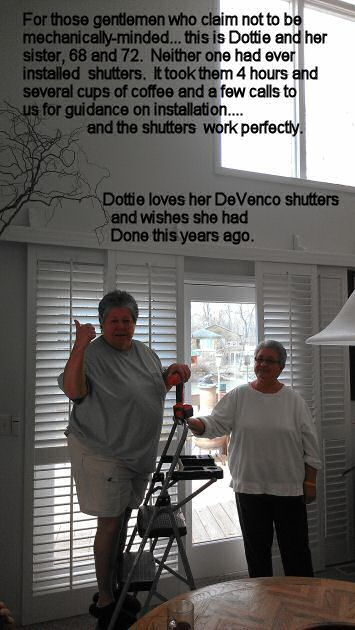 For those gentlemen who claim not to be mechanically oriented, this is Dottie and her sister 68 & 72. Neither one had ever installed shutters. It took four hours and several cups of coffee, and a couple of calls to us for guidance on installation.... and the shutters work perfectly!  Dotty wishes she had taken down the curtains years ago in favor of shutters.
