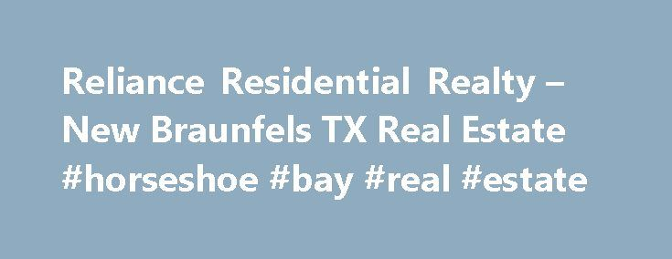 Reliance Residential Realty – New Braunfels TX Real Estate #horseshoe #bay #real #estate http://nef2.com/reliance-residential-realty-new-braunfels-tx-real-estate-horseshoe-bay-real-estate/  #new braunfels real estate # New Braunfels Real Estate NEW BRAUNFELS, TEXAS Search for any property listed in New Braunfels through the Central Texas Multiple Listing Service on this webpage. New Braunfels, often referred to as the City of a Prince is located between Austin and San Antonio on Interstate…