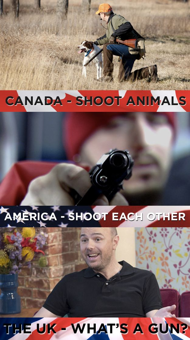 What we do with guns: | 19 Things America, Canada, And The U.K. Cannot Agree On