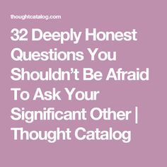 32 Deeply Honest Questions You Shouldn't Be Afraid To Ask Your Significant Other | Thought Catalog