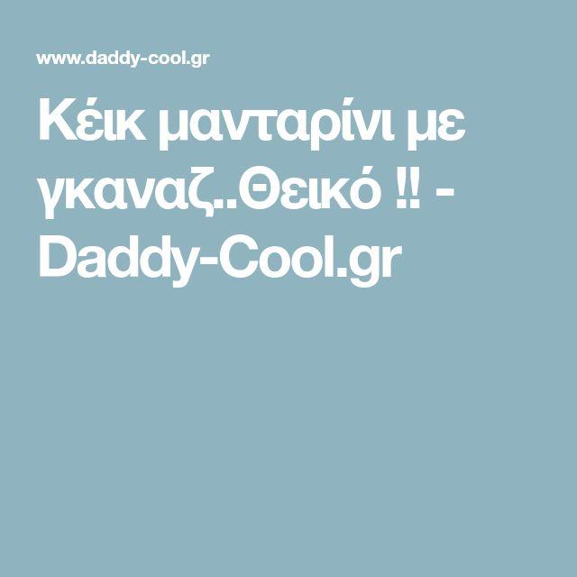 Κέικ μανταρίνι με γκαναζ..Θεικό !! - Daddy-Cool.gr